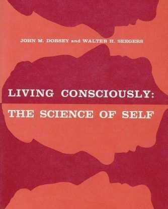 Living Consciously: The Science of Self by John M. Dorsey and Walter H. Seegers