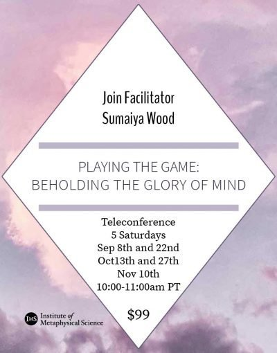 Playing the Game: Beholding the Glory of Mind is a 5-session teleconference series from the Institute of Metaphysical Science